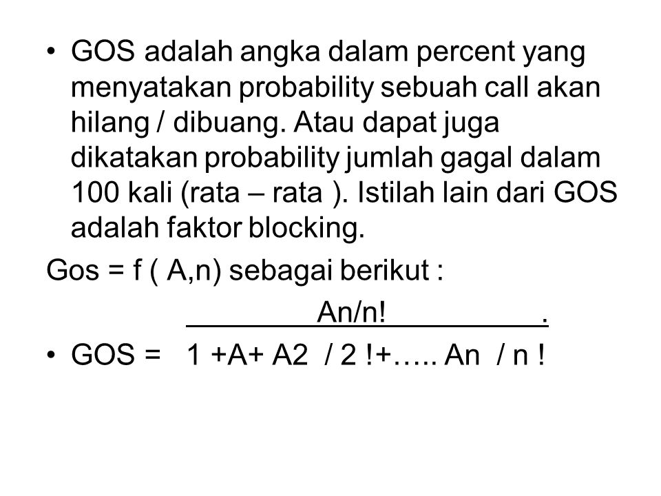 GOS adalah angka dalam percent yang menyatakan probability sebuah call akan hilang / dibuang. Atau dapat juga dikatakan probability jumlah gagal dalam 100 kali (rata – rata ). Istilah lain dari GOS adalah faktor blocking.