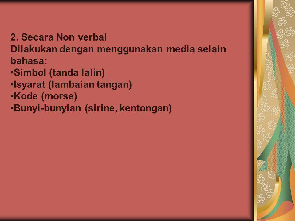 2. Secara Non verbal Dilakukan dengan menggunakan media selain bahasa: Simbol (tanda lalin) Isyarat (lambaian tangan)