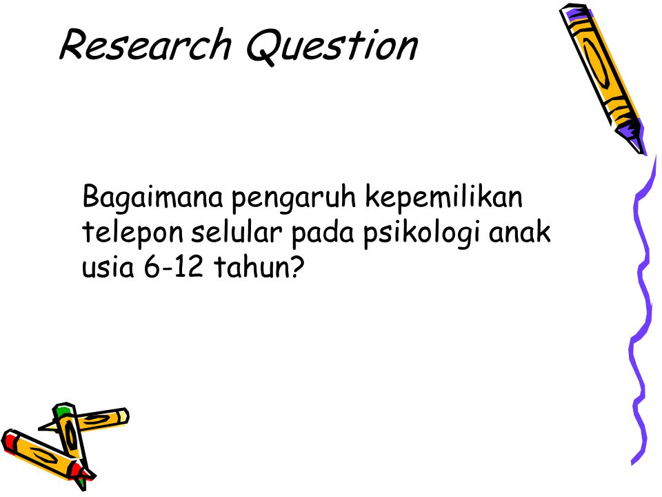 Research Question Bagaimana pengaruh kepemilikan telepon selular pada psikologi anak usia 6-12 tahun