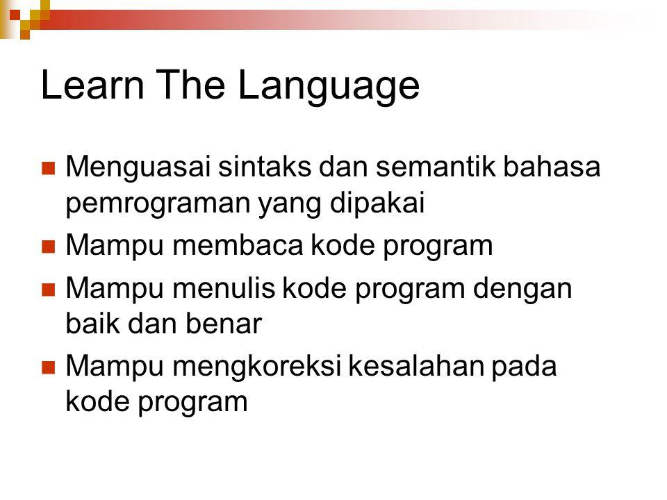 Learn The Language Menguasai sintaks dan semantik bahasa pemrograman yang dipakai. Mampu membaca kode program.