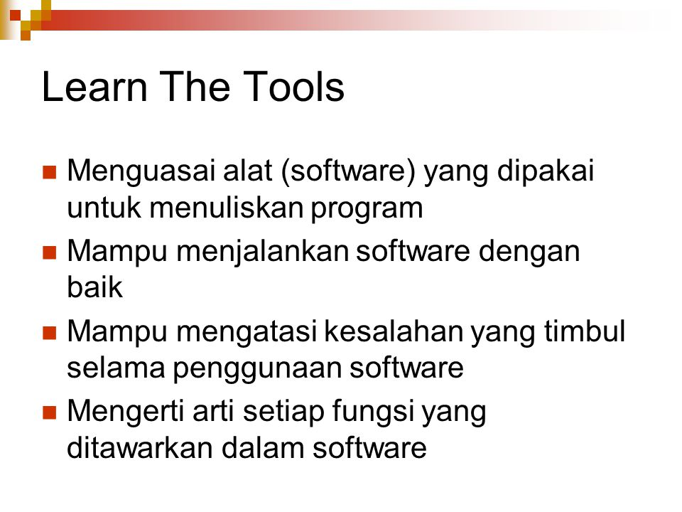 Learn The Tools Menguasai alat (software) yang dipakai untuk menuliskan program. Mampu menjalankan software dengan baik.