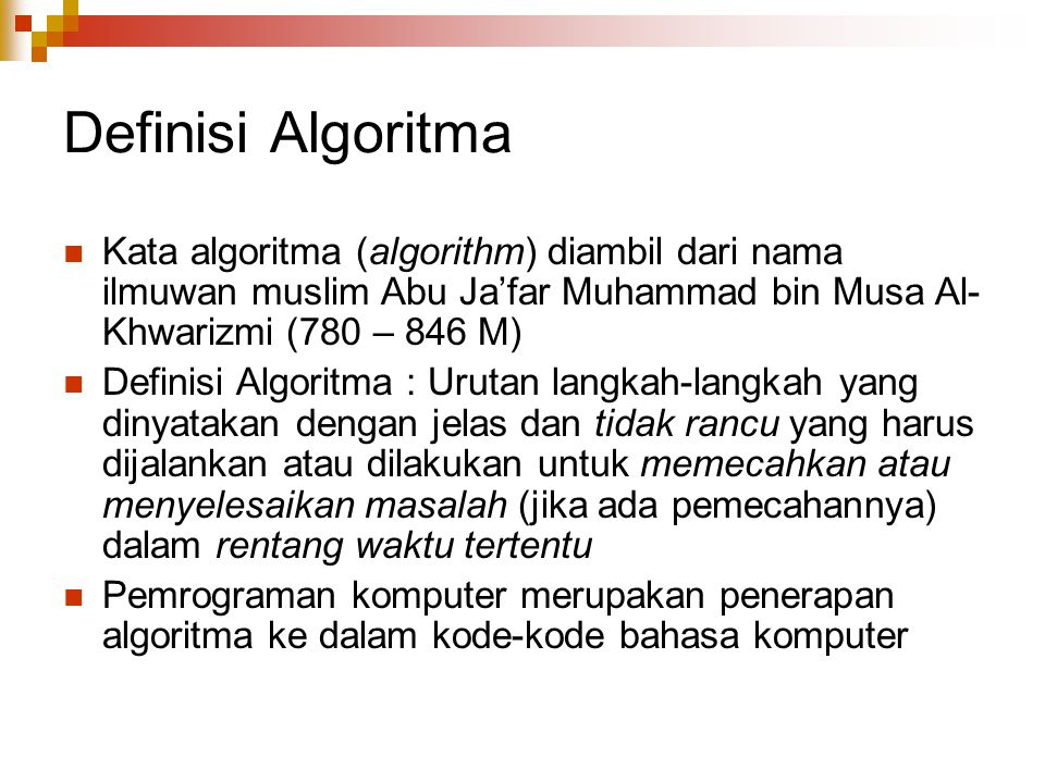 Definisi Algoritma Kata algoritma (algorithm) diambil dari nama ilmuwan muslim Abu Ja'far Muhammad bin Musa Al-Khwarizmi (780 – 846 M)