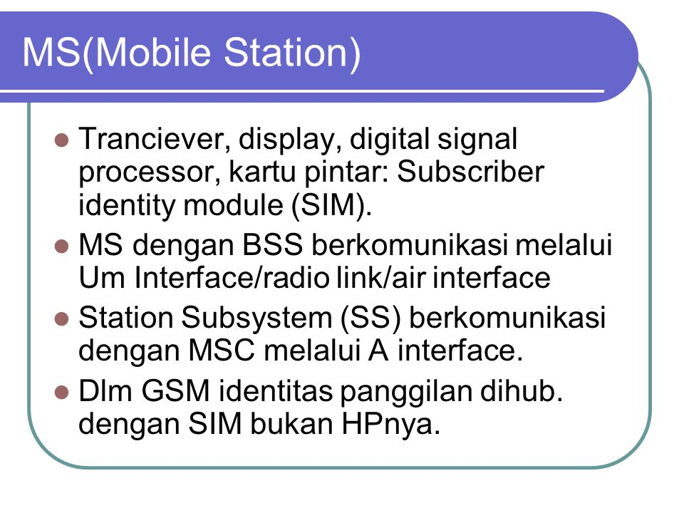 MS(Mobile Station) Tranciever, display, digital signal processor, kartu pintar: Subscriber identity module (SIM).
