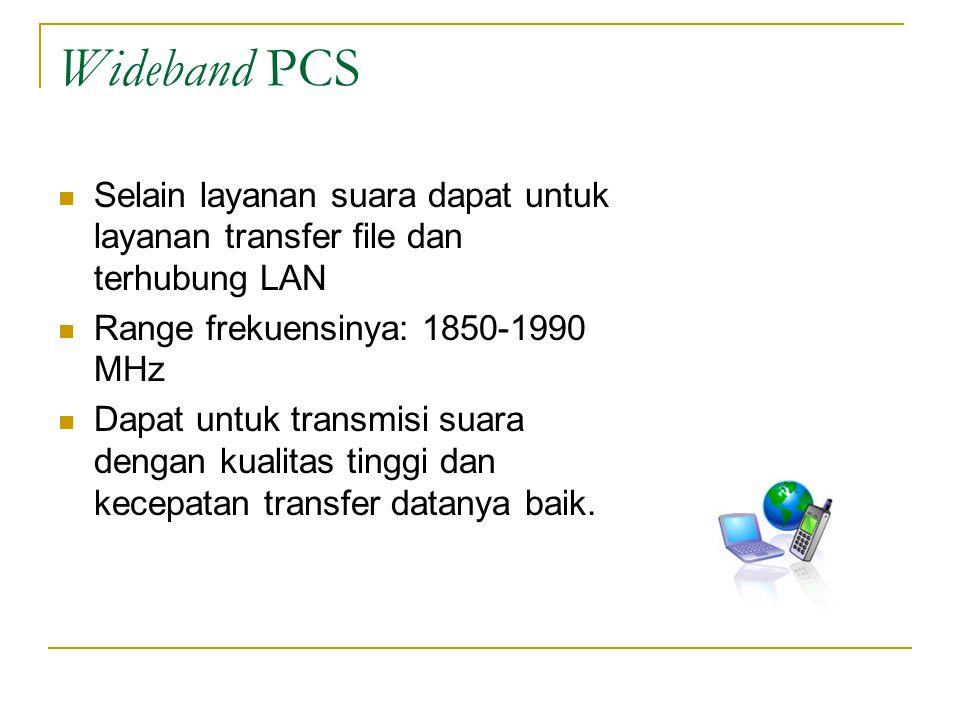 Wideband PCS Selain layanan suara dapat untuk layanan transfer file dan terhubung LAN. Range frekuensinya: 1850-1990 MHz.