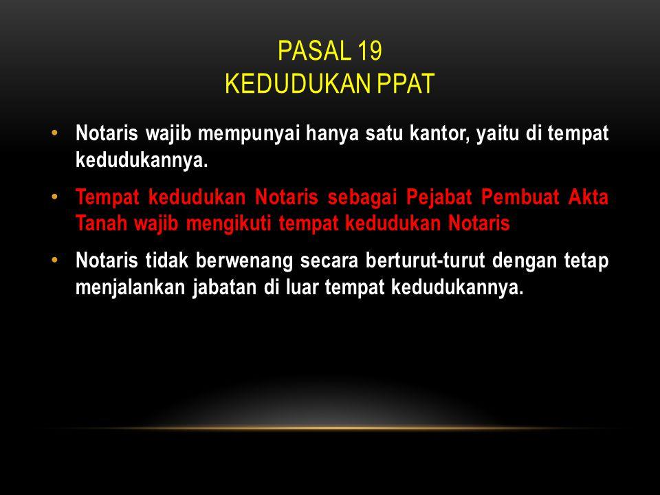 Pasal 19 Kedudukan ppat Notaris wajib mempunyai hanya satu kantor, yaitu di tempat kedudukannya.