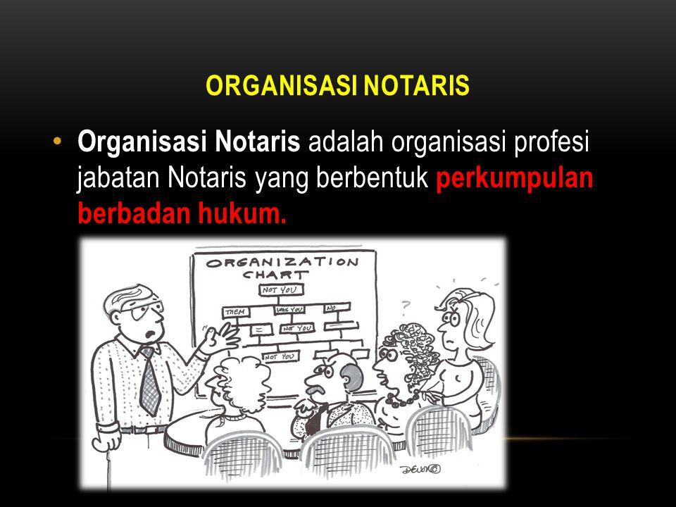 Organisasi Notaris Organisasi Notaris adalah organisasi profesi jabatan Notaris yang berbentuk perkumpulan berbadan hukum.