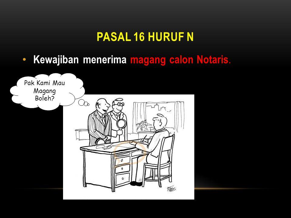 PASAL 16 Huruf n Kewajiban menerima magang calon Notaris.