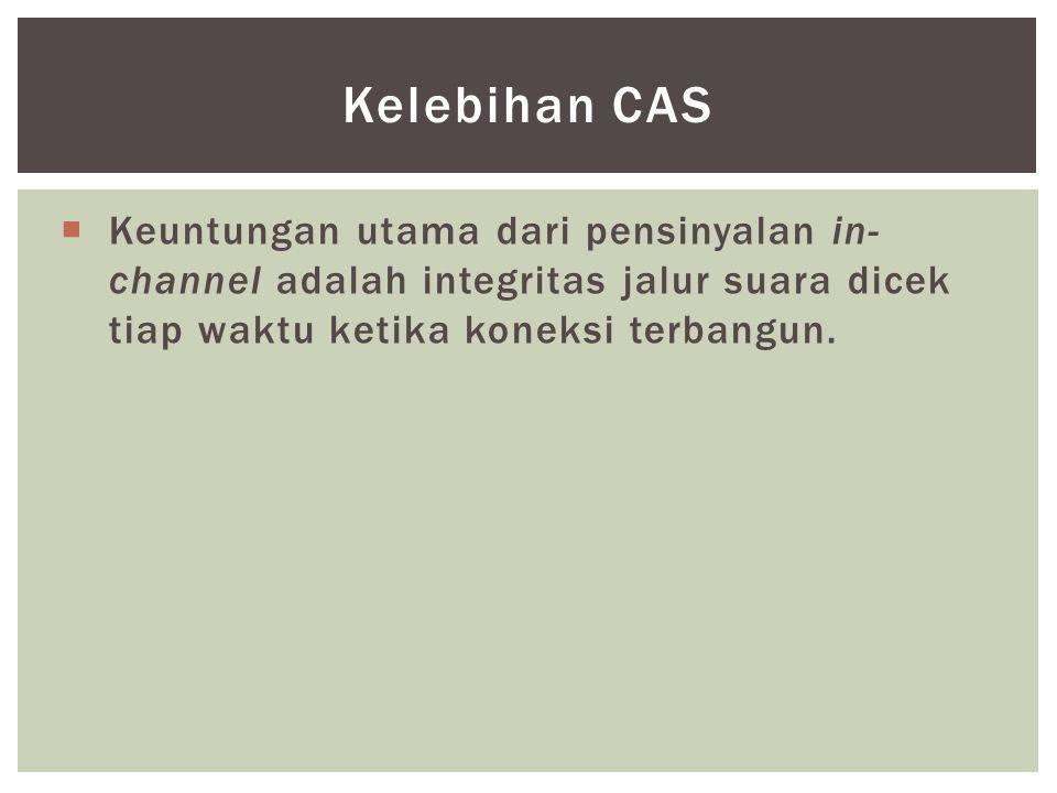 Kelebihan CAS Keuntungan utama dari pensinyalan in-channel adalah integritas jalur suara dicek tiap waktu ketika koneksi terbangun.