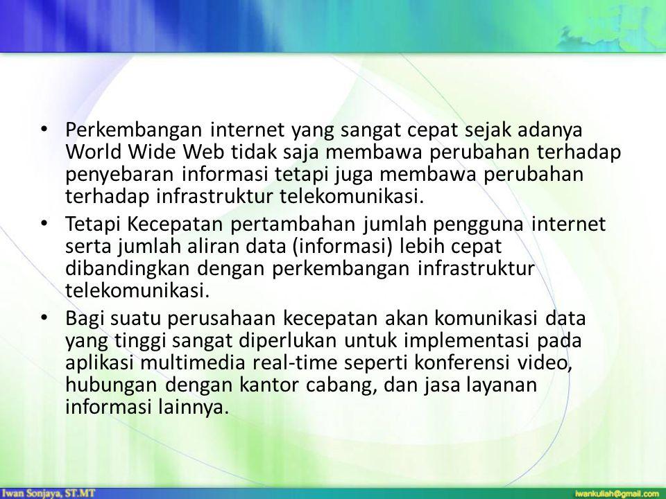 Perkembangan internet yang sangat cepat sejak adanya World Wide Web tidak saja membawa perubahan terhadap penyebaran informasi tetapi juga membawa perubahan terhadap infrastruktur telekomunikasi.