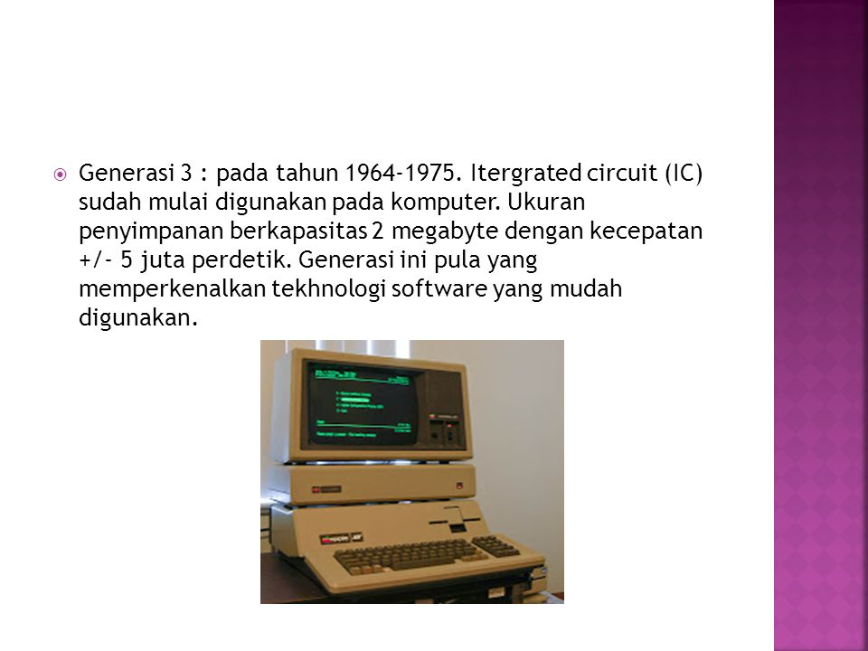 Generasi 3 : pada tahun 1964-1975. Itergrated circuit (IC) sudah mulai digunakan pada komputer.