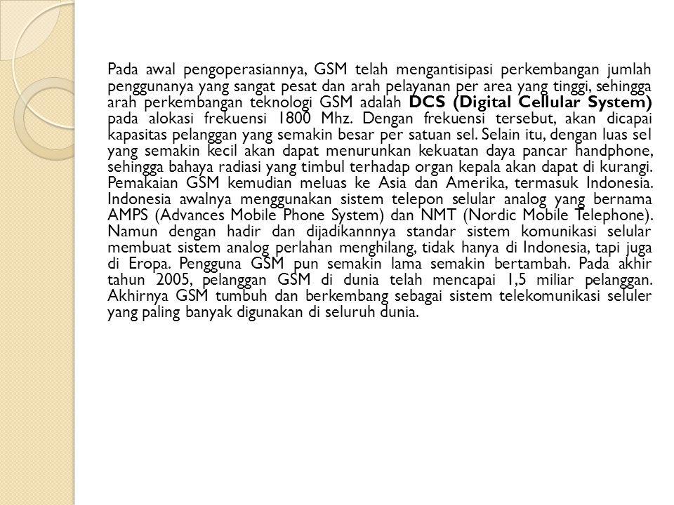 Pada awal pengoperasiannya, GSM telah mengantisipasi perkembangan jumlah penggunanya yang sangat pesat dan arah pelayanan per area yang tinggi, sehingga arah perkembangan teknologi GSM adalah DCS (Digital Cellular System) pada alokasi frekuensi 1800 Mhz.