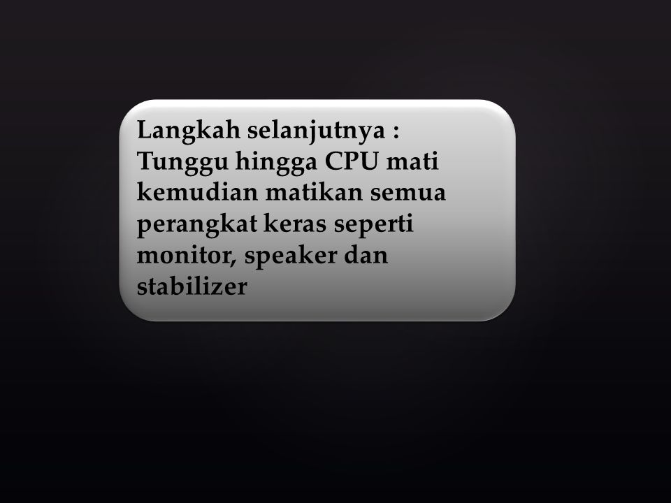 Langkah selanjutnya : Tunggu hingga CPU mati kemudian matikan semua perangkat keras seperti monitor, speaker dan stabilizer.