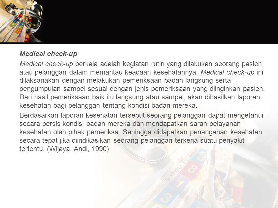 Medical check-up Medical check-up berkala adalah kegiatan rutin yang dilakukan seorang pasien atau pelanggan dalam memantau keadaan kesehatannya.