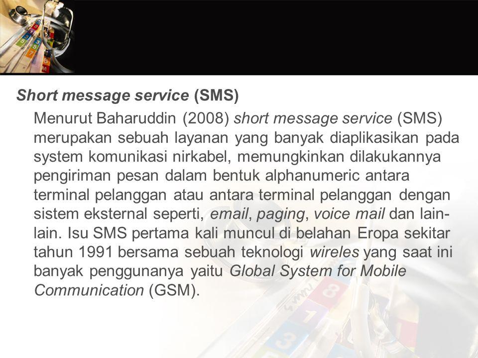Short message service (SMS) Menurut Baharuddin (2008) short message service (SMS) merupakan sebuah layanan yang banyak diaplikasikan pada system komunikasi nirkabel, memungkinkan dilakukannya pengiriman pesan dalam bentuk alphanumeric antara terminal pelanggan atau antara terminal pelanggan dengan sistem eksternal seperti, email, paging, voice mail dan lain-lain.