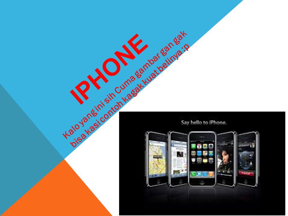 iPhone Kalo yang ini sih Cuma gambar gan gak bisa kasi contoh kagak kuat belinya :p