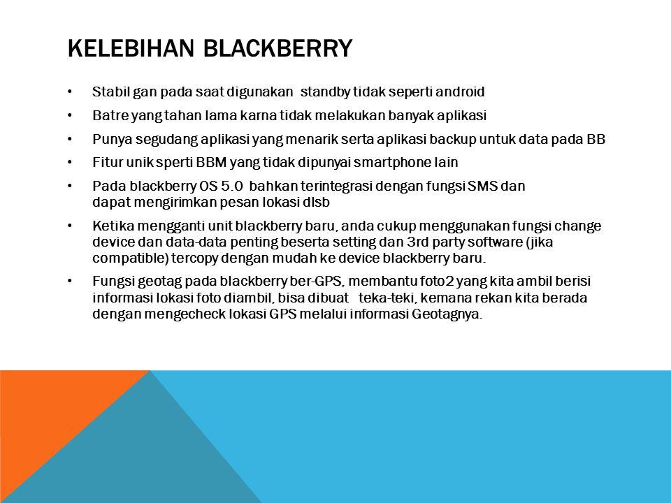 Kelebihan blackberry Stabil gan pada saat digunakan standby tidak seperti android. Batre yang tahan lama karna tidak melakukan banyak aplikasi.