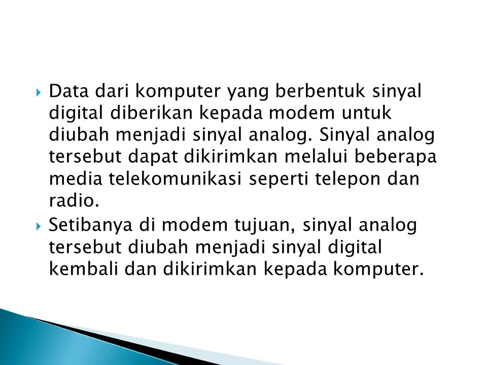 Data dari komputer yang berbentuk sinyal digital diberikan kepada modem untuk diubah menjadi sinyal analog. Sinyal analog tersebut dapat dikirimkan melalui beberapa media telekomunikasi seperti telepon dan radio.