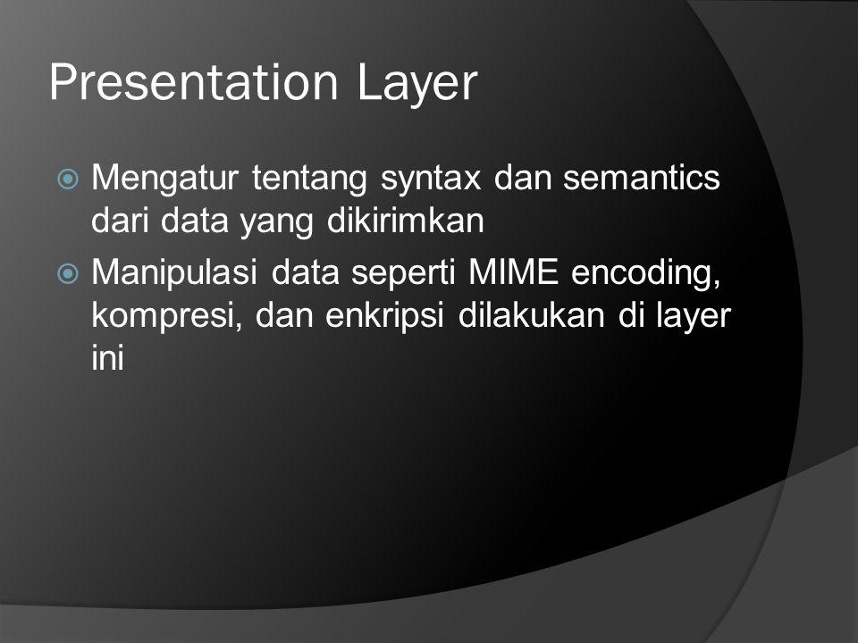 Presentation Layer Mengatur tentang syntax dan semantics dari data yang dikirimkan.
