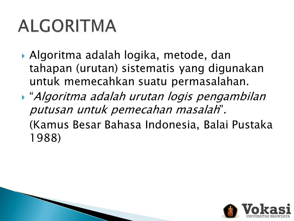 ALGORITMA Algoritma adalah logika, metode, dan tahapan (urutan) sistematis yang digunakan untuk memecahkan suatu permasalahan.
