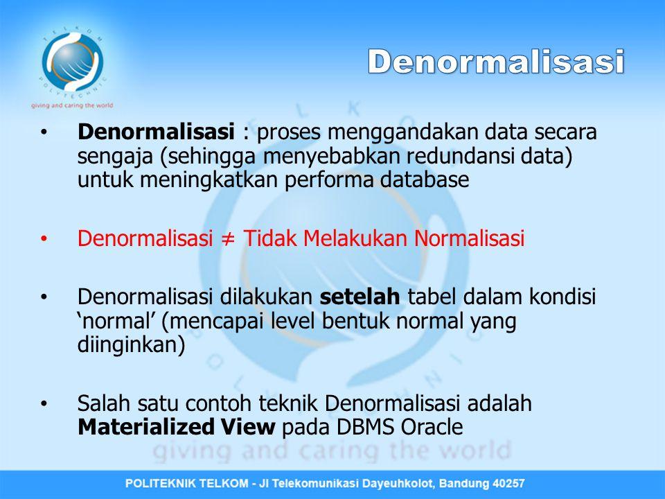 Denormalisasi Denormalisasi : proses menggandakan data secara sengaja (sehingga menyebabkan redundansi data) untuk meningkatkan performa database.