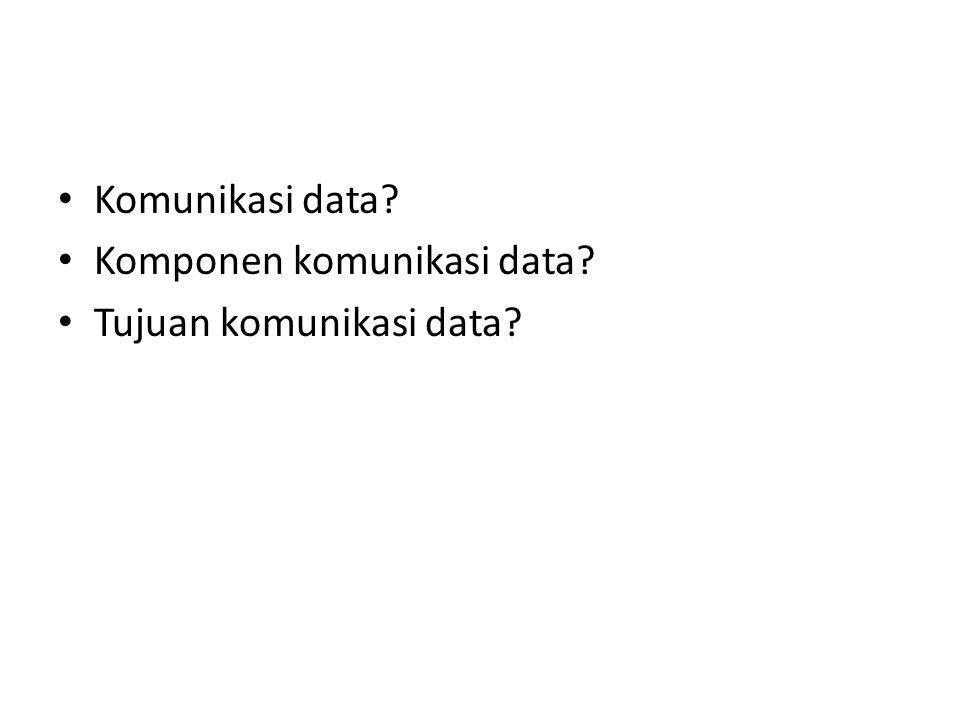 Komunikasi data Komponen komunikasi data Tujuan komunikasi data