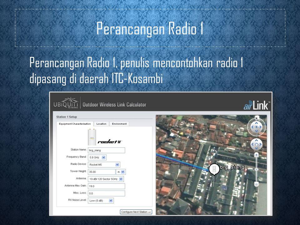 Perancangan Radio 1 Perancangan Radio 1, penulis mencontohkan radio 1 dipasang di daerah ITC-Kosambi.