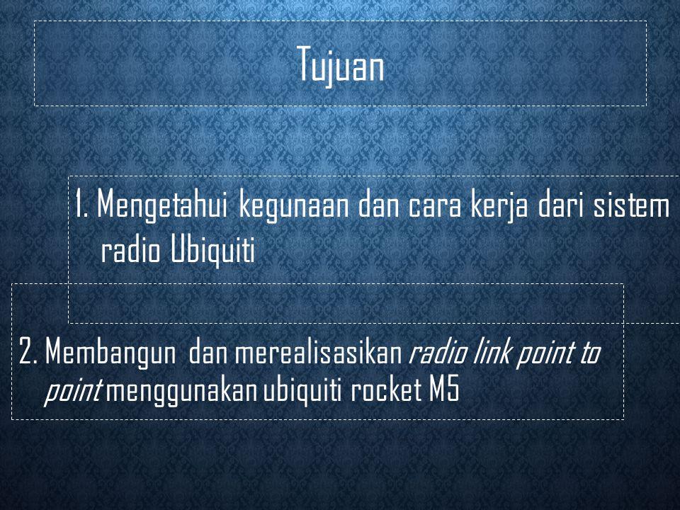 Tujuan 1. Mengetahui kegunaan dan cara kerja dari sistem radio Ubiquiti.