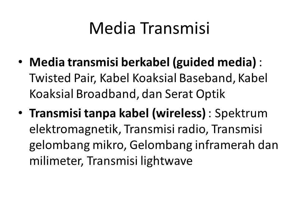 Media Transmisi Media transmisi berkabel (guided media) : Twisted Pair, Kabel Koaksial Baseband, Kabel Koaksial Broadband, dan Serat Optik.