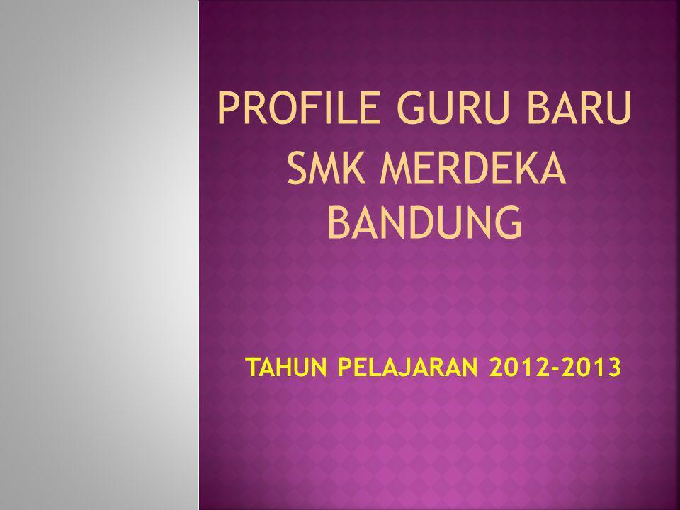 PROFILE GURU BARU SMK MERDEKA BANDUNG TAHUN PELAJARAN 2012-2013