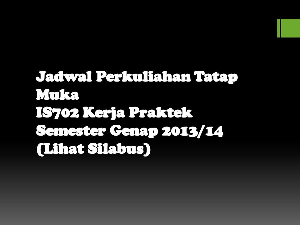 Jadwal Perkuliahan Tatap Muka IS702 Kerja Praktek Semester Genap 2013/14 (Lihat Silabus)