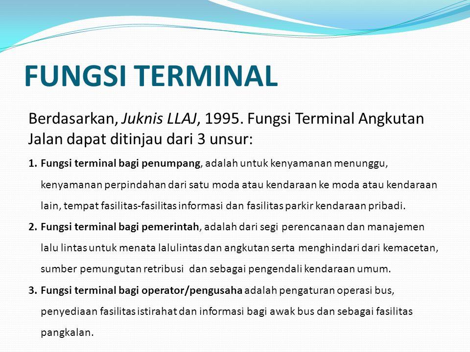 FUNGSI TERMINAL Berdasarkan, Juknis LLAJ, 1995. Fungsi Terminal Angkutan Jalan dapat ditinjau dari 3 unsur: