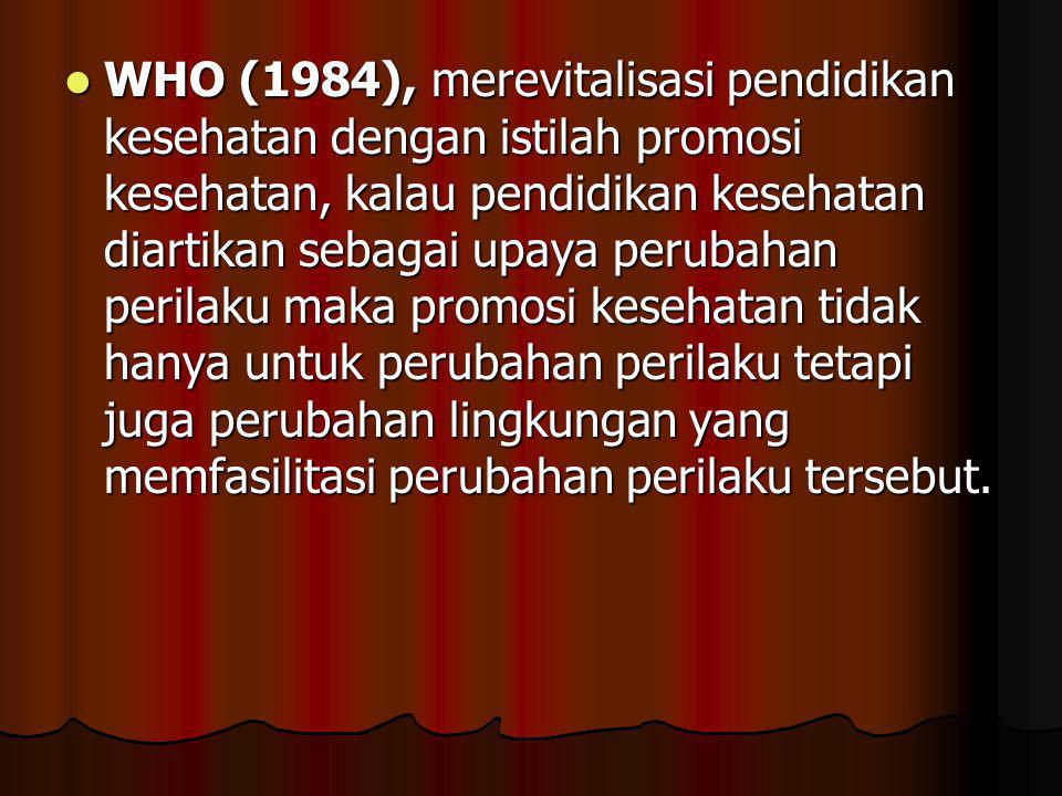 WHO (1984), merevitalisasi pendidikan kesehatan dengan istilah promosi kesehatan, kalau pendidikan kesehatan diartikan sebagai upaya perubahan perilaku maka promosi kesehatan tidak hanya untuk perubahan perilaku tetapi juga perubahan lingkungan yang memfasilitasi perubahan perilaku tersebut.
