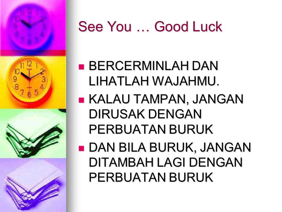 See You … Good Luck BERCERMINLAH DAN LIHATLAH WAJAHMU.