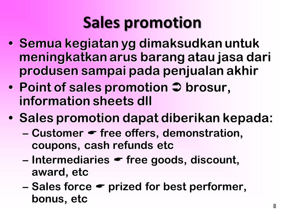 Sales promotion Semua kegiatan yg dimaksudkan untuk meningkatkan arus barang atau jasa dari produsen sampai pada penjualan akhir.