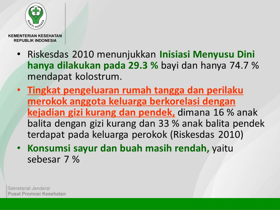 Riskesdas 2010 menunjukkan Inisiasi Menyusu Dini hanya dilakukan pada 29.3 % bayi dan hanya 74.7 % mendapat kolostrum.