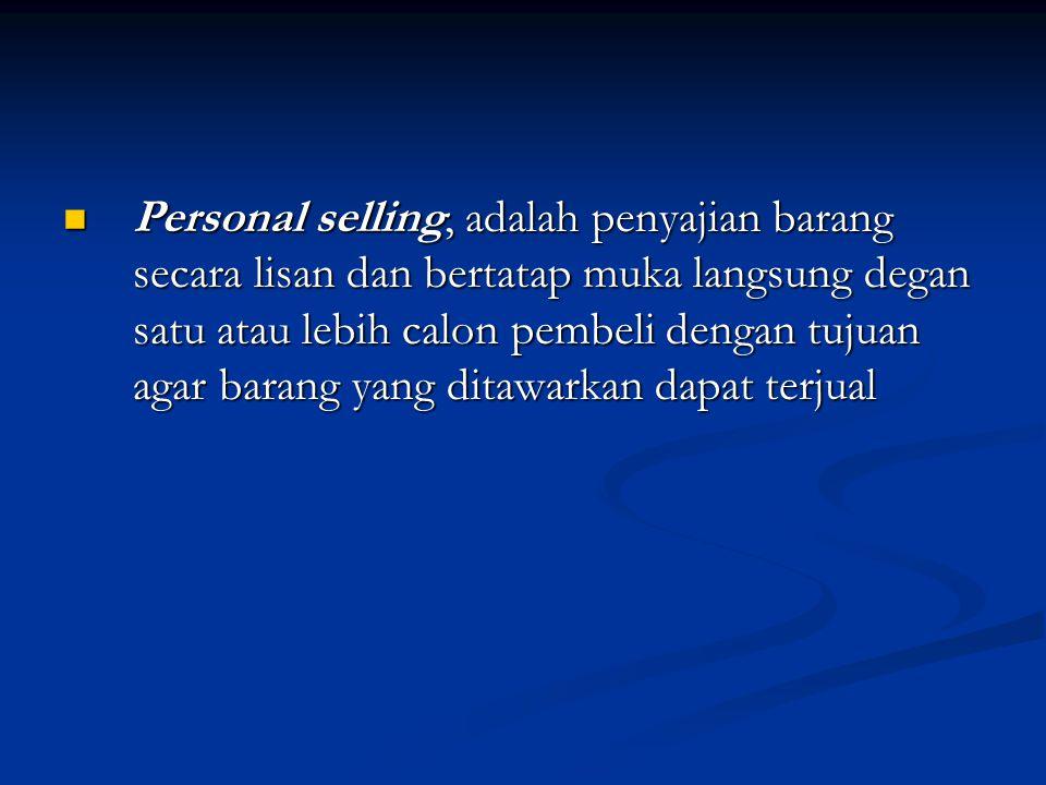Personal selling, adalah penyajian barang secara lisan dan bertatap muka langsung degan satu atau lebih calon pembeli dengan tujuan agar barang yang ditawarkan dapat terjual