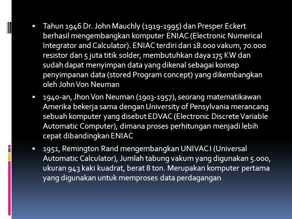 Tahun 1946 Dr. John Mauchly (1919-1995) dan Presper Eckert berhasil mengembangkan komputer ENIAC (Electronic Numerical Integrator and Calculator). ENIAC terdiri dari 18.000 vakum, 70.000 resistor dan 5 juta titik solder, membutuhkan daya 175 KW dan sudah dapat menyimpan data yang dikenal sebagai konsep penyimpanan data (stored Program concept) yang dikembangkan oleh John Von Neuman