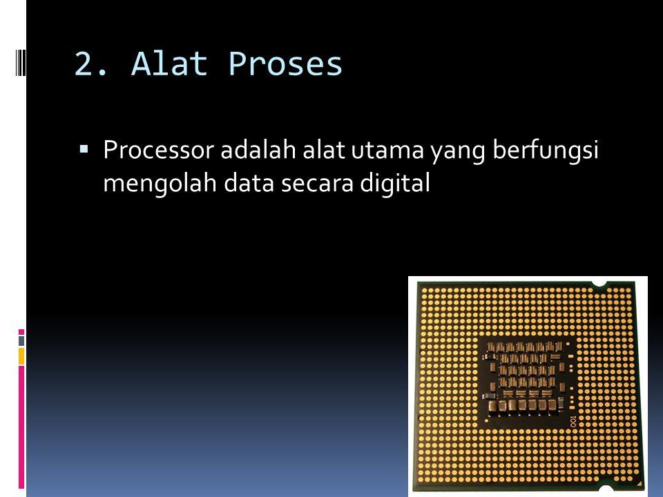 2. Alat Proses Processor adalah alat utama yang berfungsi mengolah data secara digital