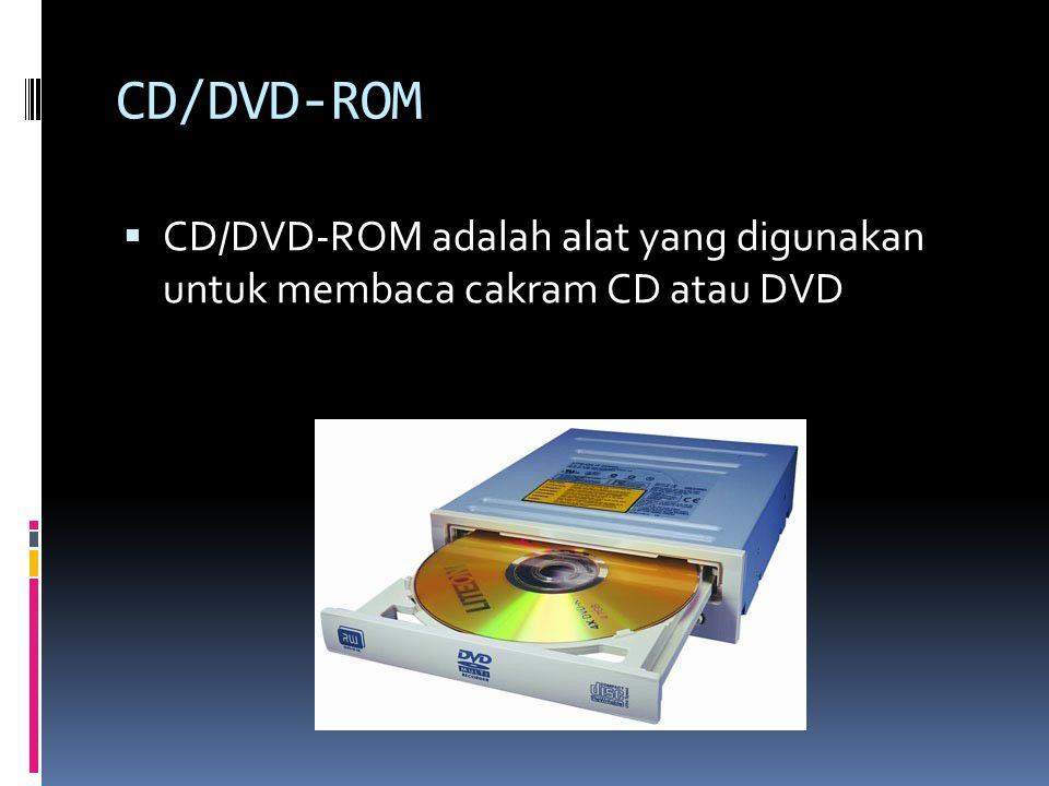 CD/DVD-ROM CD/DVD-ROM adalah alat yang digunakan untuk membaca cakram CD atau DVD