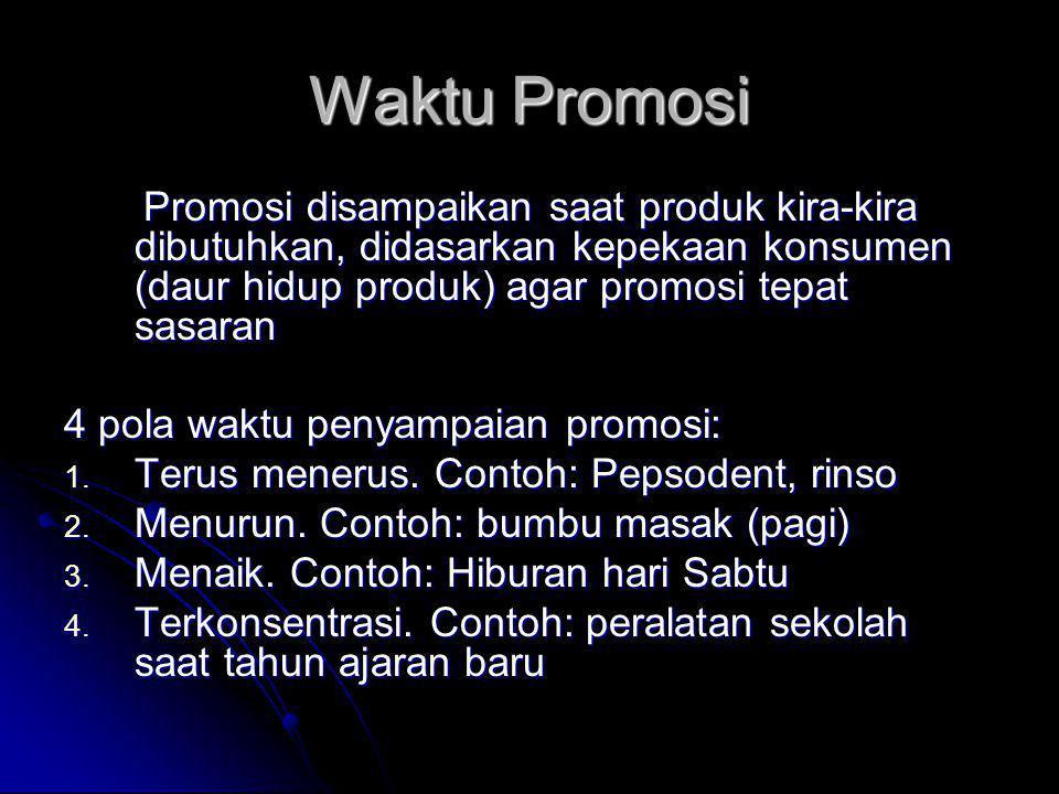 Waktu Promosi Promosi disampaikan saat produk kira-kira dibutuhkan, didasarkan kepekaan konsumen (daur hidup produk) agar promosi tepat sasaran.