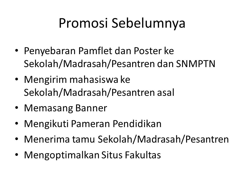 Promosi Sebelumnya Penyebaran Pamflet dan Poster ke Sekolah/Madrasah/Pesantren dan SNMPTN. Mengirim mahasiswa ke Sekolah/Madrasah/Pesantren asal.