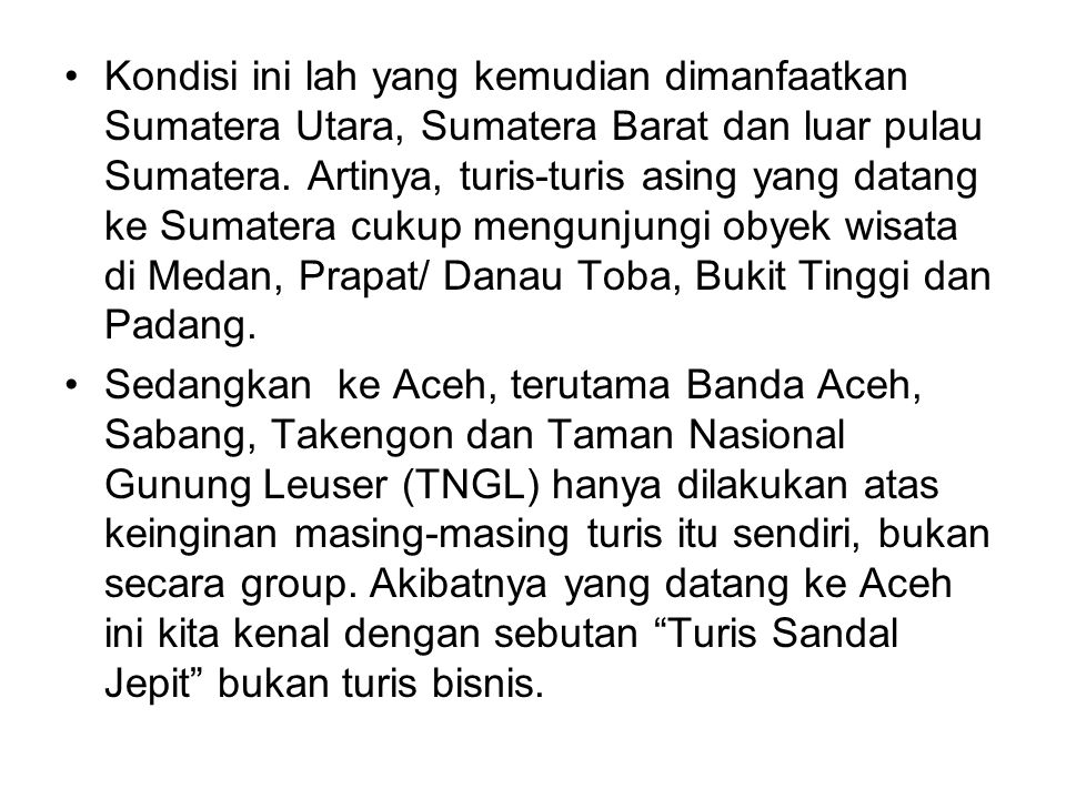 Kondisi ini lah yang kemudian dimanfaatkan Sumatera Utara, Sumatera Barat dan luar pulau Sumatera. Artinya, turis-turis asing yang datang ke Sumatera cukup mengunjungi obyek wisata di Medan, Prapat/ Danau Toba, Bukit Tinggi dan Padang.