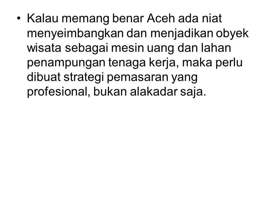 Kalau memang benar Aceh ada niat menyeimbangkan dan menjadikan obyek wisata sebagai mesin uang dan lahan penampungan tenaga kerja, maka perlu dibuat strategi pemasaran yang profesional, bukan alakadar saja.