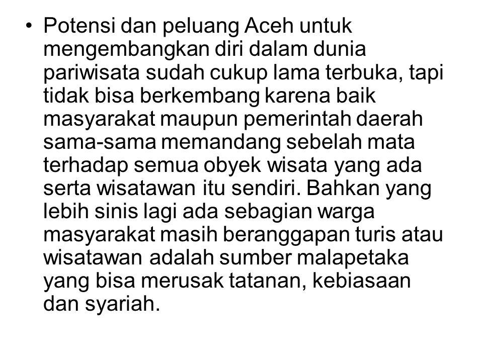 Potensi dan peluang Aceh untuk mengembangkan diri dalam dunia pariwisata sudah cukup lama terbuka, tapi tidak bisa berkembang karena baik masyarakat maupun pemerintah daerah sama-sama memandang sebelah mata terhadap semua obyek wisata yang ada serta wisatawan itu sendiri.