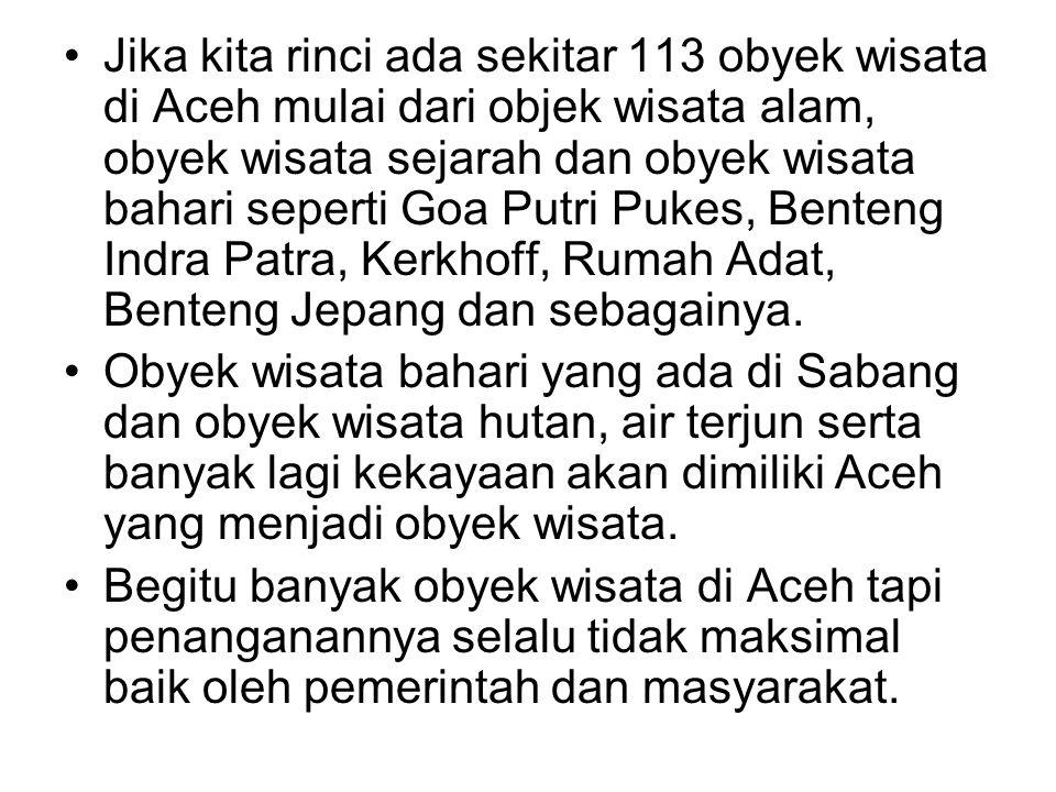Jika kita rinci ada sekitar 113 obyek wisata di Aceh mulai dari objek wisata alam, obyek wisata sejarah dan obyek wisata bahari seperti Goa Putri Pukes, Benteng Indra Patra, Kerkhoff, Rumah Adat, Benteng Jepang dan sebagainya.