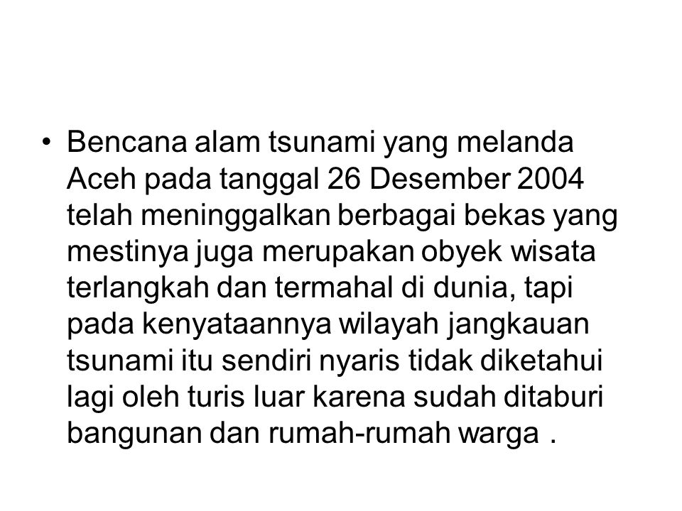 Bencana alam tsunami yang melanda Aceh pada tanggal 26 Desember 2004 telah meninggalkan berbagai bekas yang mestinya juga merupakan obyek wisata terlangkah dan termahal di dunia, tapi pada kenyataannya wilayah jangkauan tsunami itu sendiri nyaris tidak diketahui lagi oleh turis luar karena sudah ditaburi bangunan dan rumah-rumah warga .