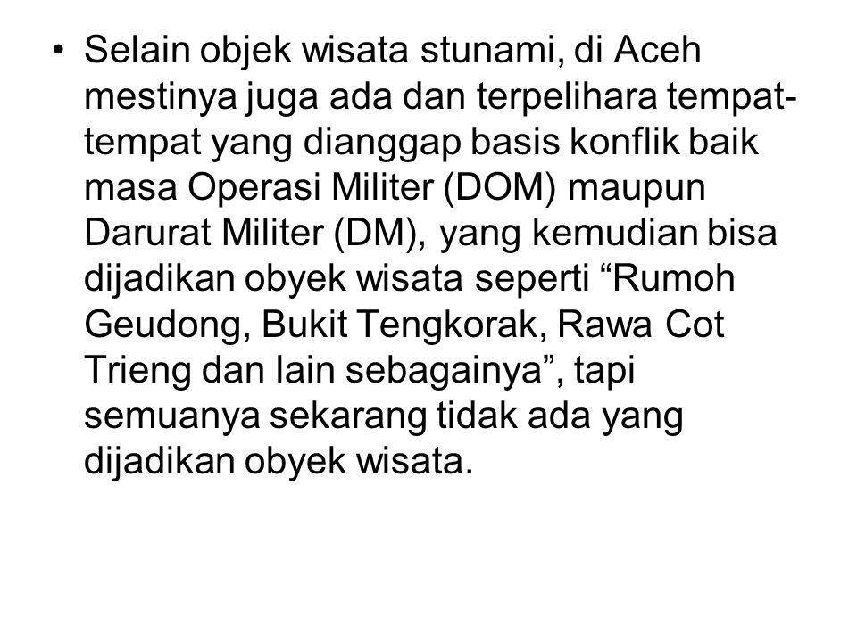 Selain objek wisata stunami, di Aceh mestinya juga ada dan terpelihara tempat-tempat yang dianggap basis konflik baik masa Operasi Militer (DOM) maupun Darurat Militer (DM), yang kemudian bisa dijadikan obyek wisata seperti Rumoh Geudong, Bukit Tengkorak, Rawa Cot Trieng dan lain sebagainya , tapi semuanya sekarang tidak ada yang dijadikan obyek wisata.