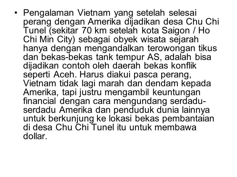 Pengalaman Vietnam yang setelah selesai perang dengan Amerika dijadikan desa Chu Chi Tunel (sekitar 70 km setelah kota Saigon / Ho Chi Min City) sebagai obyek wisata sejarah hanya dengan mengandalkan terowongan tikus dan bekas-bekas tank tempur AS, adalah bisa dijadikan contoh oleh daerah bekas konflik seperti Aceh.