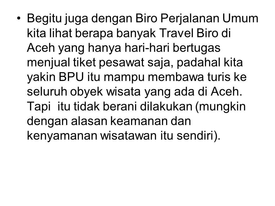 Begitu juga dengan Biro Perjalanan Umum kita lihat berapa banyak Travel Biro di Aceh yang hanya hari-hari bertugas menjual tiket pesawat saja, padahal kita yakin BPU itu mampu membawa turis ke seluruh obyek wisata yang ada di Aceh.