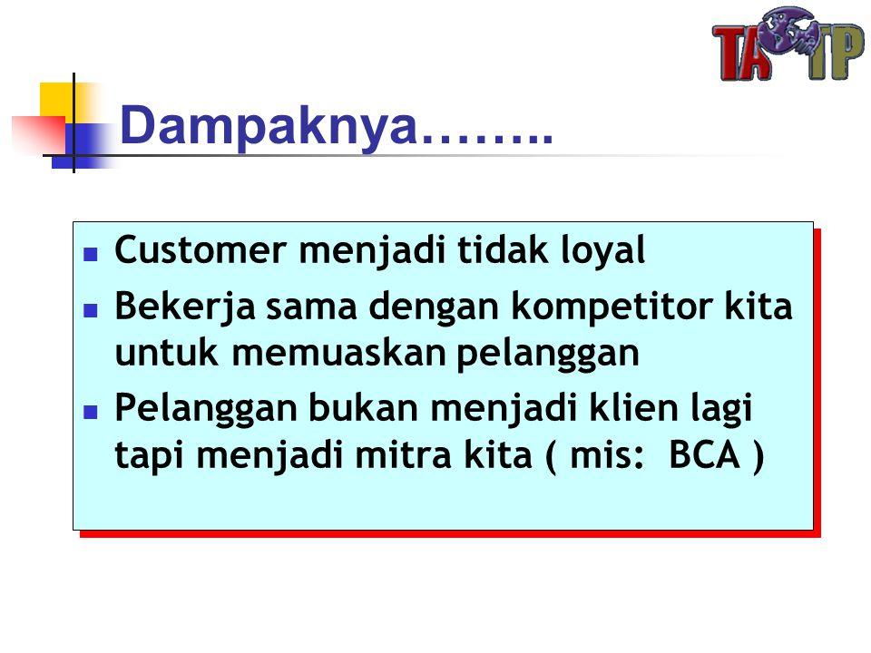 Dampaknya…….. Customer menjadi tidak loyal